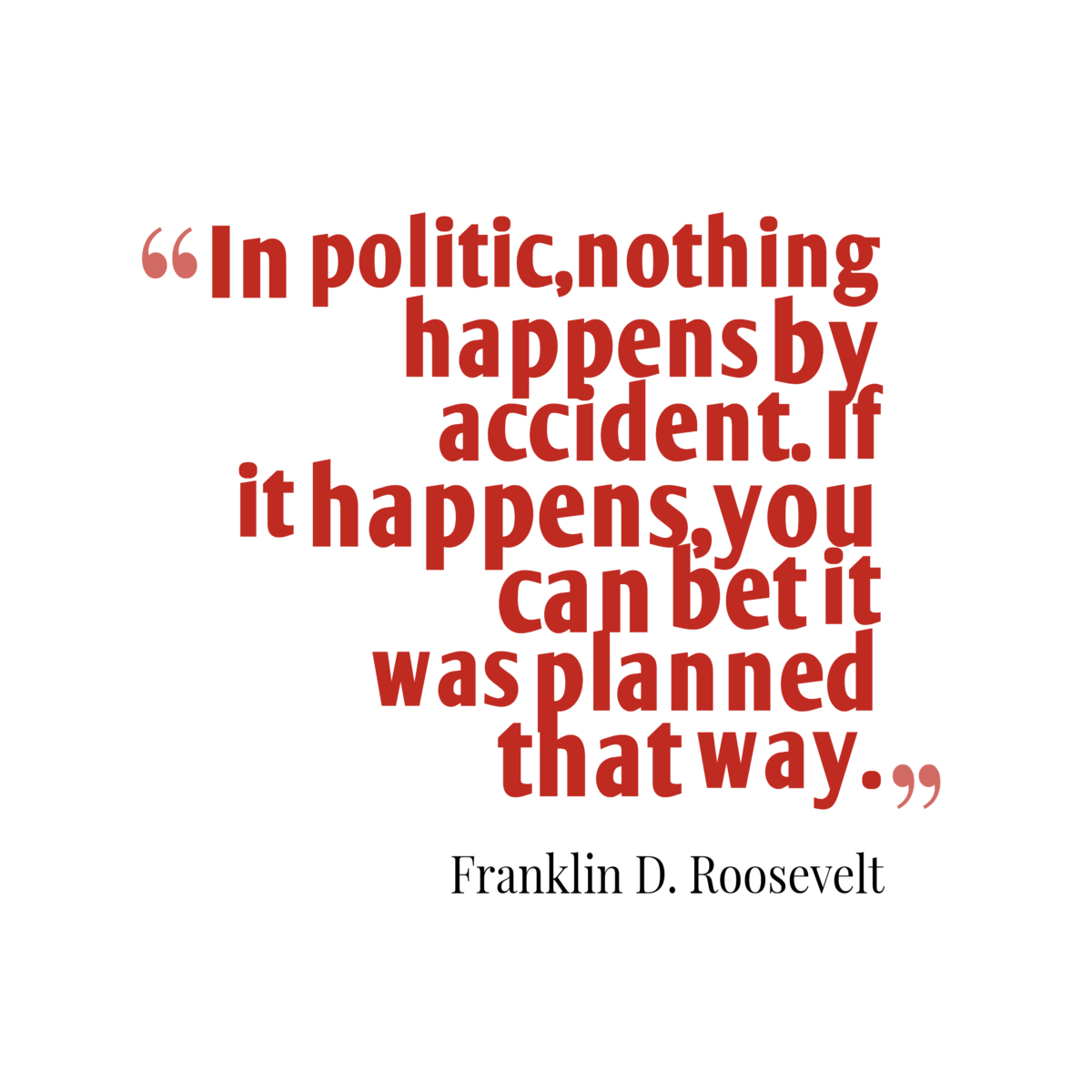 In-politicnothing-happens-by-accident.__quotes-by-Franklin-D.-Roosevelt-18